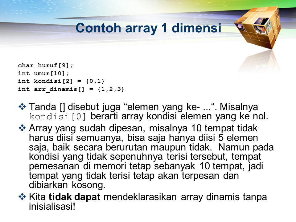 Contoh array 1 dimensi char huruf[9]; int umur[10]; int kondisi[2] = {0,1} int arr_dinamis[] = {1,2,3}